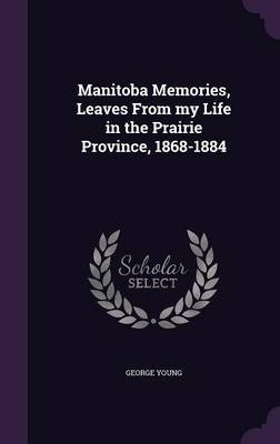 Manitoba Memories, Leaves from My Life in the Prairie Province, 1868-1884 (Hardcover): George Young