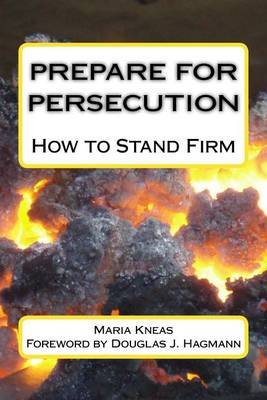 Prepare for Persecution - How to Stand Firm (Paperback): Maria Kneas