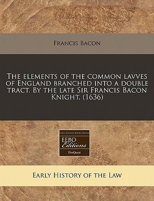 The Elements of the Common Lavves of England Branched Into a Double Tract. by the Late Sir Francis Bacon Knight. (1636)...