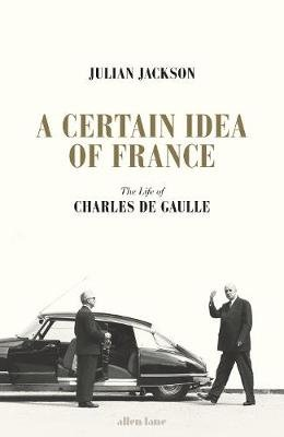 A Certain Idea of France - The Life of Charles de Gaulle (Hardcover): Julian Jackson