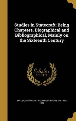 Studies in Statecraft; Being Chapters, Biographical and Bibliographical, Mainly on the Sixteenth Century (Hardcover): Geoffrey...