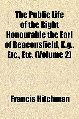 The Public Life of the Right Honourable the Earl of Beaconsfield, K.G., Etc., Etc. (Volume 2) (Paperback): Francis Hitchman