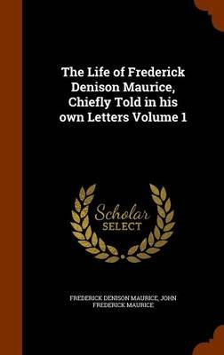 The Life of Frederick Denison Maurice, Chiefly Told in His Own Letters Volume 1 (Hardcover): Frederick Denison Maurice, John...