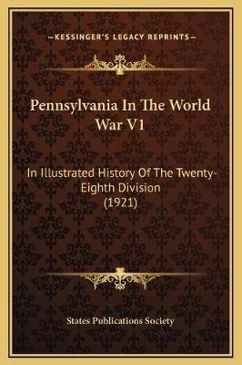 Pennsylvania in the World War V1 - In Illustrated History of the Twenty-Eighth Division (1921) (Hardcover): States Publications...