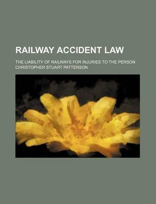 Railway Accident Law; The Liability of Railways for Injuries to the Person (Paperback): Christopher Stuart Patterson