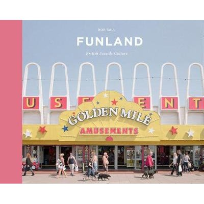 Funland - A Journey Through the British Seaside (Hardcover): Rob Ball