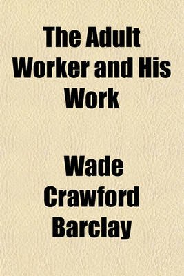 The Adult Worker and His Work (Paperback): Wade Crawford Barclay