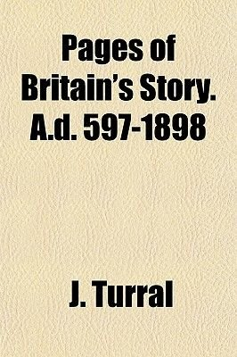 Pages of Britain's Story. A.D. 597-1898 (Paperback): J. Turral