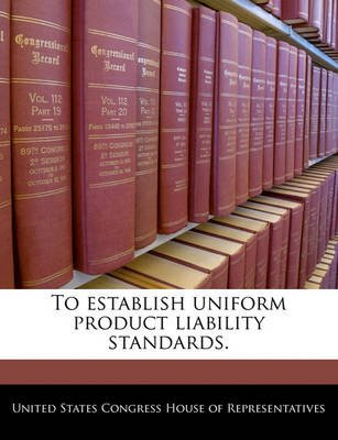 To Establish Uniform Product Liability Standards. (Paperback): United States Congress House of Represen