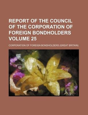 Report of the Council of the Corporation of Foreign Bondholders Volume 25 (Paperback): Corporation Of Foreign Bondholders