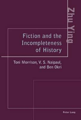 Fiction and the Incompleteness of History: Toni Morrison, V. S. Naipaul, and Ben Okri (Electronic book text): Zhu Ying