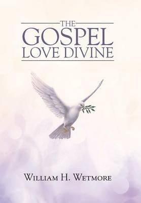 The Gospel - Love Divine (Hardcover): William H. Wetmore