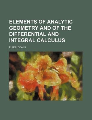 Elements of Analytic Geometry and of the Differential and Integral Calculus (Paperback): Elias Loomis