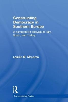 Constructing Democracy in Southern Europe - A comparative analysis of Italy, Spain and Turkey (Paperback): Lauren M. McLaren