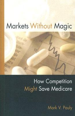 Markets Without Magic - How Competition Might Save Medicare (Paperback): Mark V. Pauly