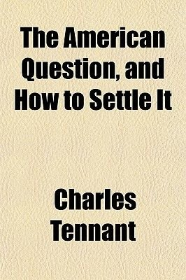 The American Question, and How to Settle It (Paperback): Charles Tennant