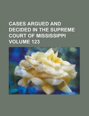 Cases Argued and Decided in the Supreme Court of Mississippi Volume 123 (Paperback): Anonymous
