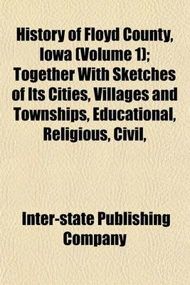 History of Floyd County, Iowa (Volume 1); Together with Sketches of Its Cities, Villages and Townships, Educational, Religious,...