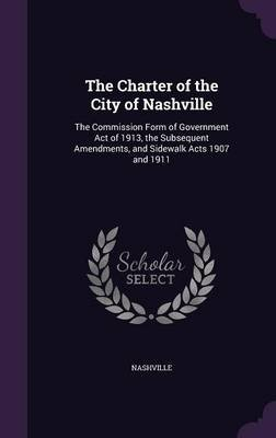 The Charter of the City of Nashville - The Commission Form of Government Act of 1913, the Subsequent Amendments, and Sidewalk...