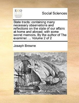 State Tracts - Containing Many Necessary Observations and Reflections on the State of Our Affairs at Home and Abroad; With Some...