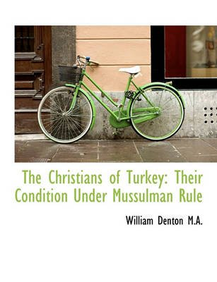 The Christians of Turkey - Their Condition Under Mussulman Rule (Large print, Paperback, large type edition): William Denton