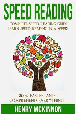 Speed Reading - Complete Speed Reading Guide Learn Speed Reading in a Week! 300% Faster and Comprehend Everything! (Paperback):...