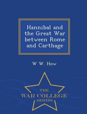 Hannibal and the Great War Between Rome and Carthage - War College Series (Paperback): W. W. How