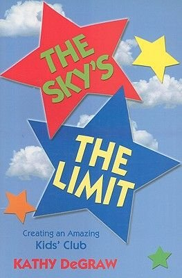 The Sky's the Limit - Creating an Amazing Kid's Club (Paperback): Kathy Degraw