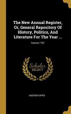 The New Annual Register, Or, General Repository Of History, Politics, And Literature For The Year ...; Volume 1787 (Hardcover):...