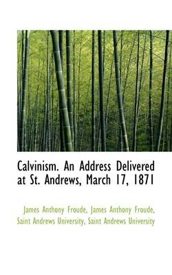 Calvinism. an Address Delivered at St. Andrews, March 17, 1871 (Paperback): James Anthony Froude