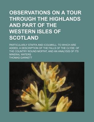 Observations on a Tour Through the Highlands and Part of the Western Isles of Scotland (Volume 1); Particularly Staffa and...