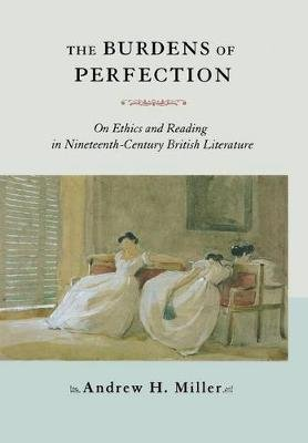 The Burdens of Perfection - On Ethics and Reading in Nineteenth-Century British Literature (Hardcover, 2 Rev Ed): Andrew H....