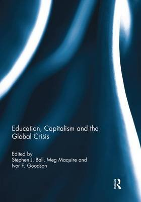 Education, Capitalism and the Global Crisis (Paperback): Stephen Ball, Meg Maguire, Ivor Goodson