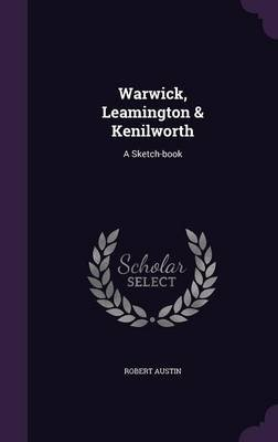 Warwick, Leamington & Kenilworth - A Sketch-Book (Hardcover): Robert Austin
