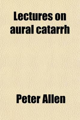 Lectures on Aural Catarrh; Or, the Commonest Forms of Deafness and Their Cure (Paperback): Peter Allen