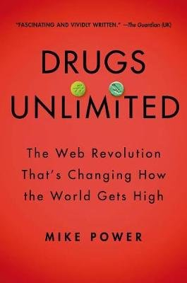 Drugs Unlimited - The Web Revolution That's Changing How the World Gets High (Hardcover): Mike Power