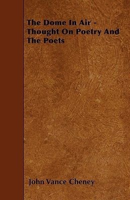 The Dome In Air - Thought On Poetry And The Poets (Paperback): John Vance Cheney