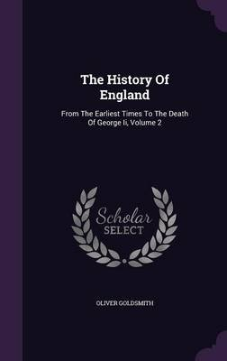 The History of England - From the Earliest Times to the Death of George II, Volume 2 (Hardcover): Oliver Goldsmith