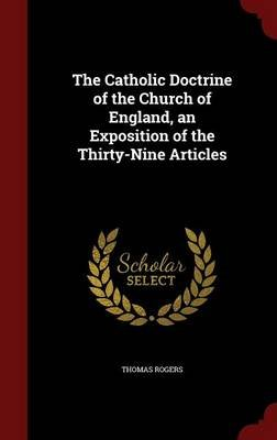 The Catholic Doctrine of the Church of England, an Exposition of the Thirty-Nine Articles (Hardcover): Thomas Rogers