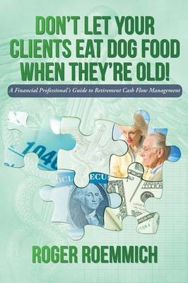 Don't Let Your Clients Eat Dog Food When They're Old! - A Financial Professional's Guide to Retirement Cash Flow...