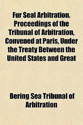 Fur Seal Arbitration. Proceedings of the Tribunal of Arbitration, Convened at Paris, Under the Treaty Between the United States...