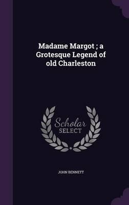 Madame Margot; A Grotesque Legend of Old Charleston (Hardcover): John Bennett