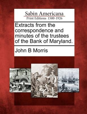 Extracts from the Correspondence and Minutes of the Trustees of the Bank of Maryland. (Paperback): John B. Morris