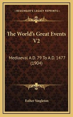 The World's Great Events V2 - Mediaeval A.D. 79 to A.D. 1477 (1904) (Hardcover): Esther Singleton
