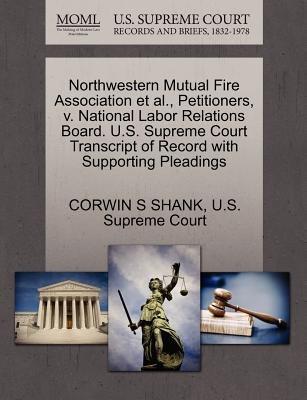 Northwestern Mutual Fire Association et al., Petitioners, V. National Labor Relations Board. U.S. Supreme Court Transcript of...