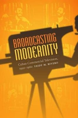 Broadcasting Modernity - Cuban Commercial Television, 1950-1960 (Paperback): Yeidy M. Rivero