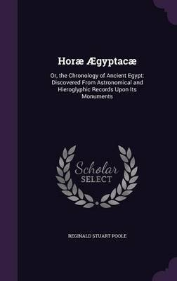 Horae Aegyptacae - Or, the Chronology of Ancient Egypt: Discovered from Astronomical and Hieroglyphic Records Upon Its...