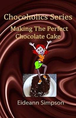 Chocoholics Series - Making The Perfect Chocolate Cake (Paperback): Eideann Simpson