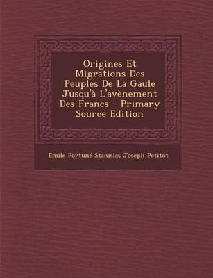 Origines Et Migrations Des Peuples de La Gaule Jusqu'a L'Avenement Des Francs (French, Paperback): Emile Fortune...