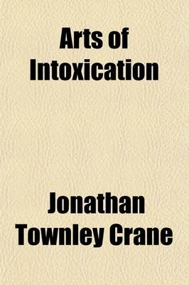 Arts of Intoxication; The Aim and the Results (Paperback): Jonathan Townley Crane